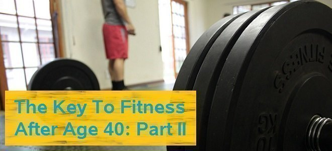 The Key To Fitness After Age 40: Part II