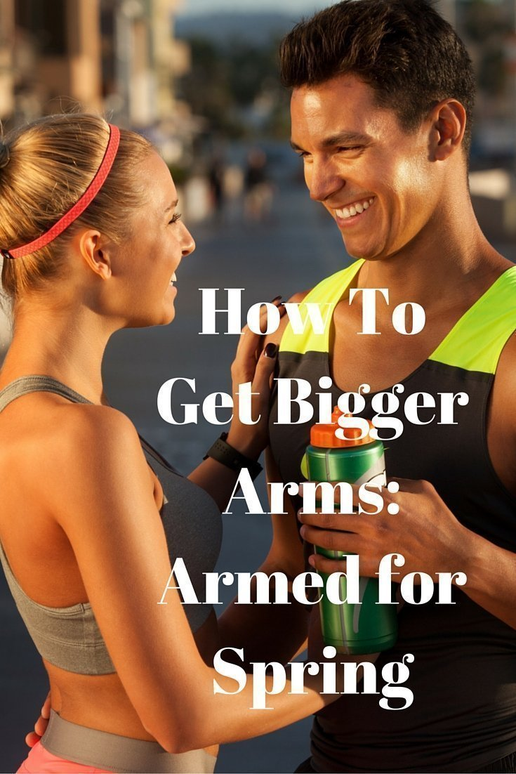 How To Get Bigger Arms- Armed for Spring