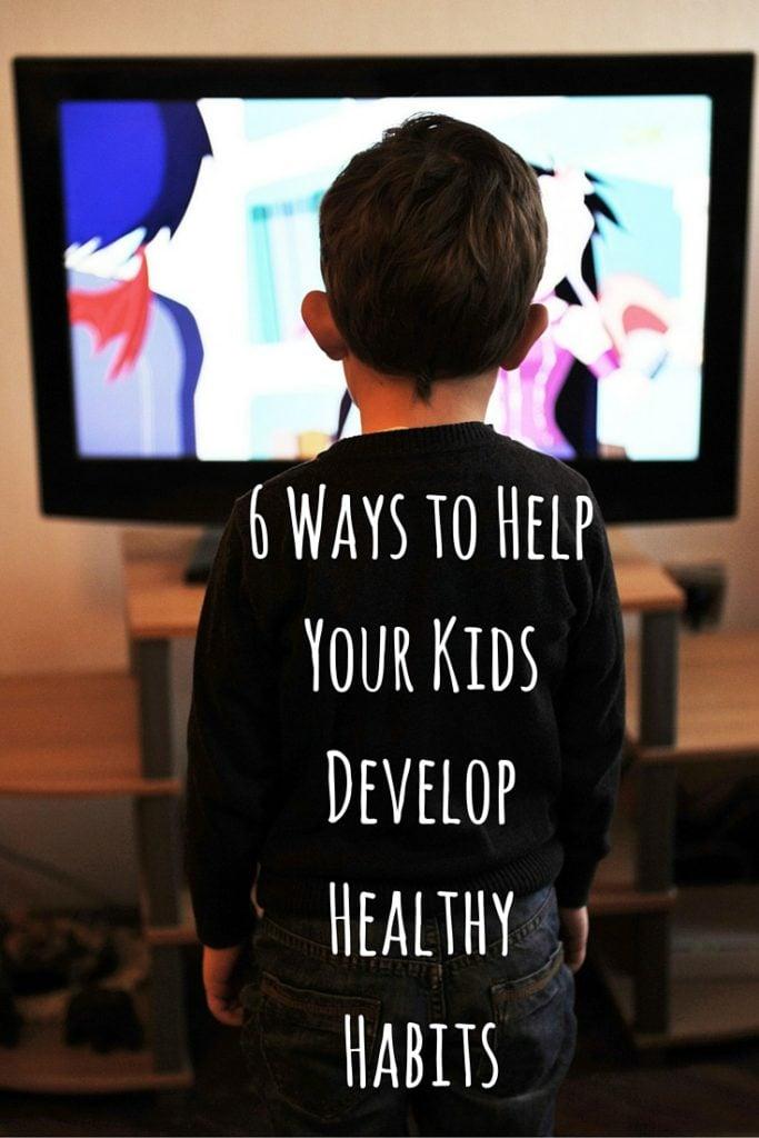 6 Ways to Help Your Kids Develop Healthy Habits