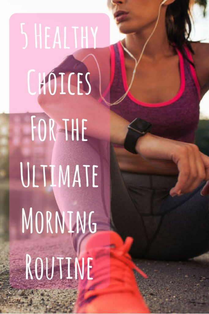 5 Healthy Choices For the Ultimate Morning Routine Wake Up