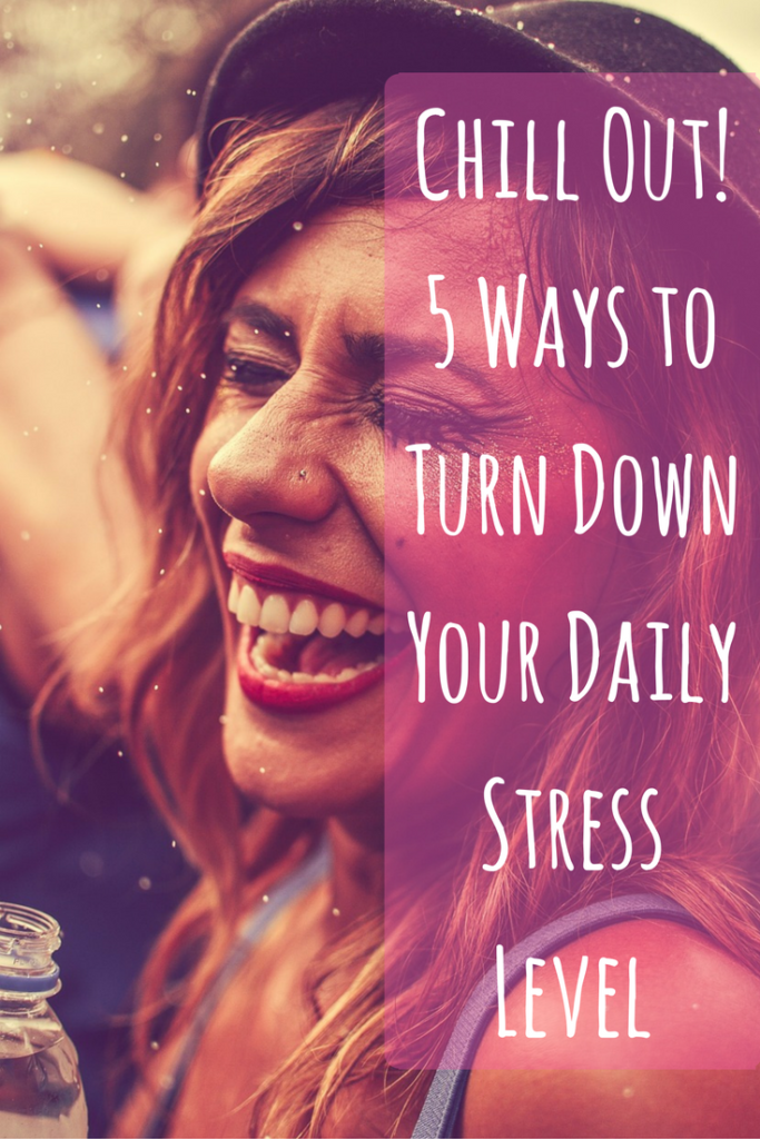 Chill Out! 5 Ways to Turn Down Your Daily Stress Level