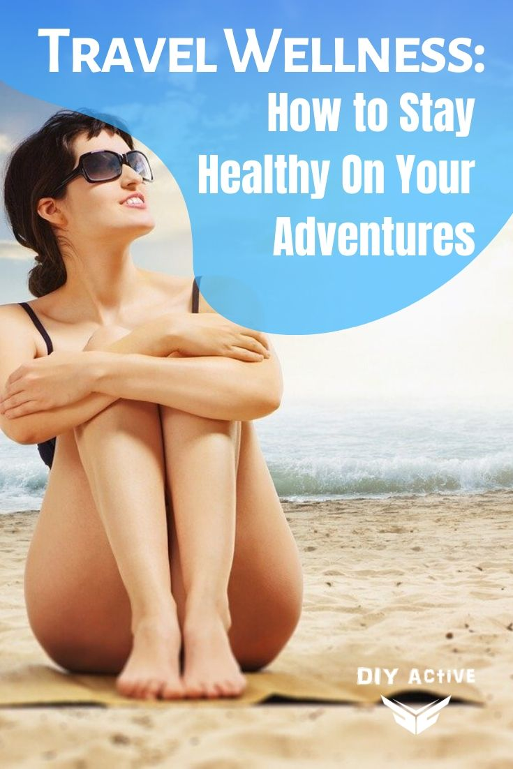 Travel Wellness How to Stay Healthy On Your Adventures